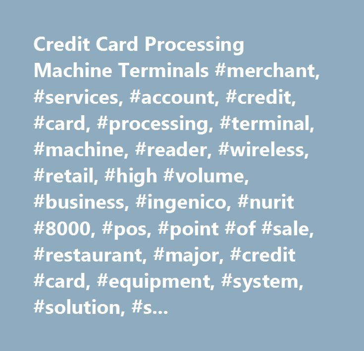 Credit Card Processing Machine Terminals #merchant, #services, #account, #credit, #card, #processing, #terminal, #machine, #reader, #wireless, #retail, #high #volume, #business, #ingenico, #nurit #8000, #pos, #point #of #sale, #restaurant, #major, #credit #card, #equipment, #system, #solution, #swiper, #accept #credit #cards, #transactions, #nfc, #emv, #applpay, #google #wallet, #verifone, #hypercom, #nurit, #free, #software, #total #merchant, #t4100, #mobile, #portable, #handheld, #roampay…