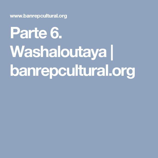Parte 6. Washaloutaya | banrepcultural.org