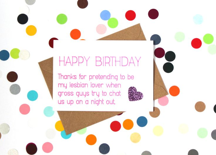 Funny birthday card - Happy Birthday, thanks for pretending to be my lesbian lover when fross guys try to chat us up on a night out.Handmade - pinned by pin4etsy.com