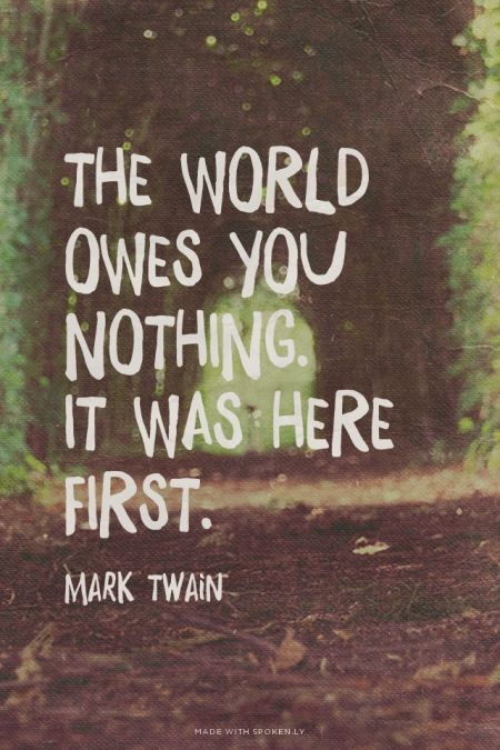 The world owes you nothing. It was here first. - Mark Twain | Jessica made this with Spoken.ly