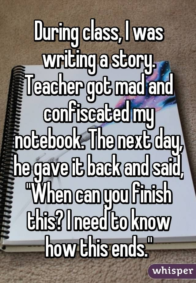 """During class, I was writing a story. Teacher got mad and confiscated my notebook. The next day, he gave it back and said, """"When can you finish this? I need to know how this ends."""""""