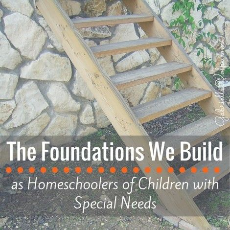 The Foundations We Build as Homeschoolers of Children with Special Needs