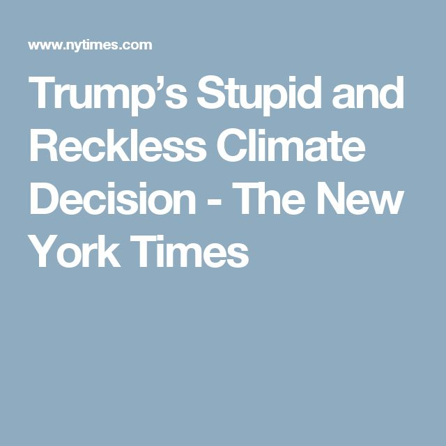 Trump's Stupid and Reckless Climate Decision - The New York Times