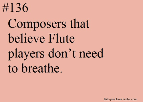Flute problems...... and people wonder why I can talk so fast in such a short period of time <<<<<<< YESSSS! All of my friends when they find out I play flute: that's why you talk so much!