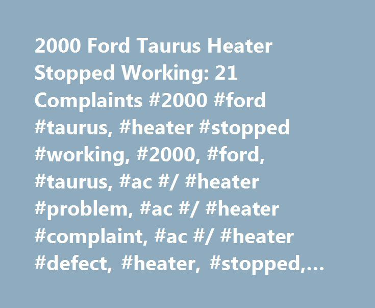 2000 Ford Taurus Heater Stopped Working: 21 Complaints #2000 #ford #taurus, #heater #stopped #working, #2000, #ford, #taurus, #ac #/ #heater #problem, #ac #/ #heater #complaint, #ac #/ #heater #defect, #heater, #stopped, #working http://mesa.remmont.com/2000-ford-taurus-heater-stopped-working-21-complaints-2000-ford-taurus-heater-stopped-working-2000-ford-taurus-ac-heater-problem-ac-heater-complaint-ac-heater-defect/  # CarComplaints.com: Car complaints, car problems and defect information…