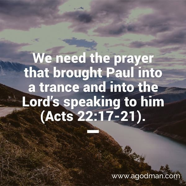 We need the prayer that brought Paul into a trance and into the Lord's speaking to him (Acts 22:17-21).