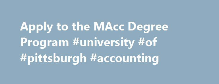 Apply to the MAcc Degree Program #university #of #pittsburgh #accounting http://finances.nef2.com/apply-to-the-macc-degree-program-university-of-pittsburgh-accounting/  # Apply to the MAcc Degree Program The GMAT/GRE exam is waived for currently enrolled Accounting undergraduate students at University of Pittsburgh branch campuses and the College of Business Administration (CBA) who have a cumulative GPA of 3.25 as well as a major GPA of 3.25. Accounting undergraduates must also have…