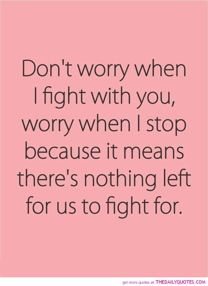 Don't worry when I fight with you, worry when I stop because it means there's nothing left for us to fight for..!!