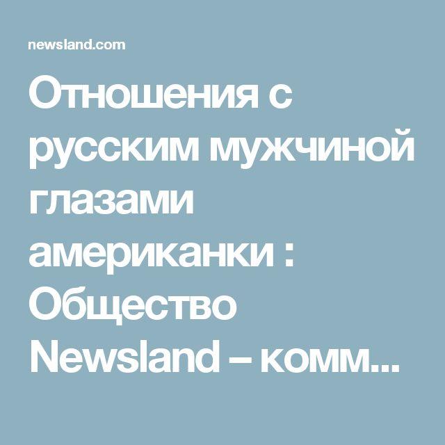 Отношения с русским мужчиной глазами американки : Общество Newsland – комментарии, дискуссии и обсуждения новости.