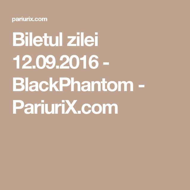 Biletul zilei 12.09.2016 - BlackPhantom - PariuriX.com