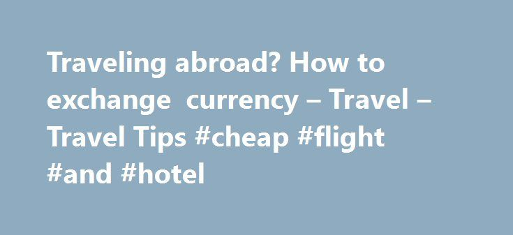 Traveling abroad? How to exchange currency – Travel – Travel Tips #cheap #flight #and #hotel http://travel.remmont.com/traveling-abroad-how-to-exchange-currency-travel-travel-tips-cheap-flight-and-hotel/  #travel abroad # For the biggest bang for your buck, use a credit card or withdraw cash at an ATM By Melinda Page updated 2/21/2011 1:31:33 PM ET 2011-02-21T18:31:33 When it comes to navigating exchange rates, it pays to know all your options. From buying money online to grabbing it on the…