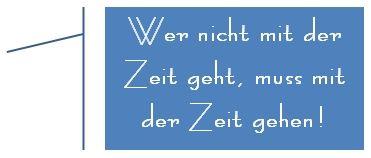 Wer nicht mit der Zeit geht, muss mit der Zeit gehen! Bernd Stromberg