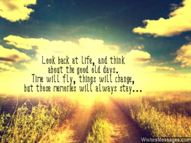 Look back at life and think about the good old days. Time will fly, things will change, but those memories will always stay... via WishesMessages.com