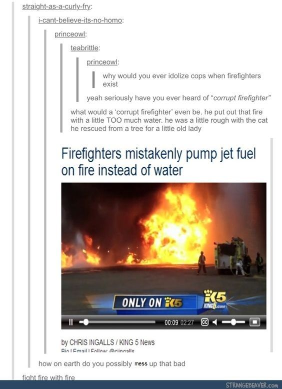 Have you even watched criminal minds?! First responding firemen are sometimes serial arsonists! God I swear I'm the only one who watches the best show on the planet.