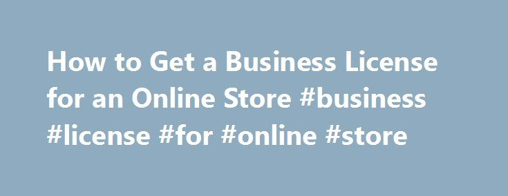 How to Get a Business License for an Online Store #business #license #for #online #store http://australia.nef2.com/how-to-get-a-business-license-for-an-online-store-business-license-for-online-store/  # How to Get a Business License for an Online Store Online stores, like their brick and mortar counterparts, require business licenses. The licenses you need to operate your online store depend on what you intend to sell in your store. Generally, you need a Doing Business As (DBA) or Assumed…
