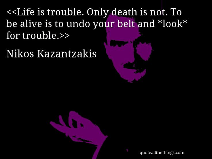 Nikos Kazantzakis - quote-Life is trouble. Only death is not. To be alive is to undo your belt and *look* for trouble.Source: quoteallthethings.com #NikosKazantzakis #quote #quotation #aphorism #quoteallthethings