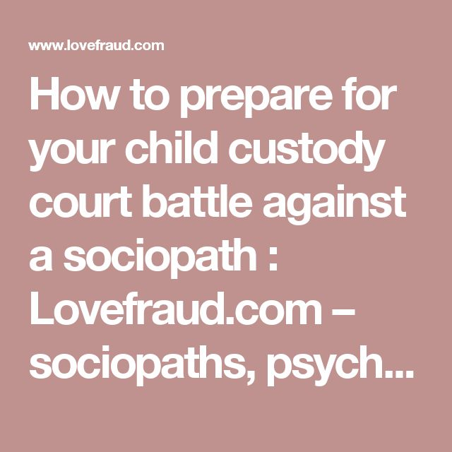 How to prepare for your child custody court battle against a sociopath  : Lovefraud.com – sociopaths, psychopaths, antisocials, con artists, bigamists