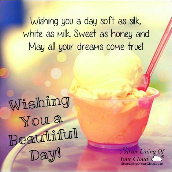 Wishing you a day soft as silk, white as milk. Sweet as honey & May all your dreams come true ...