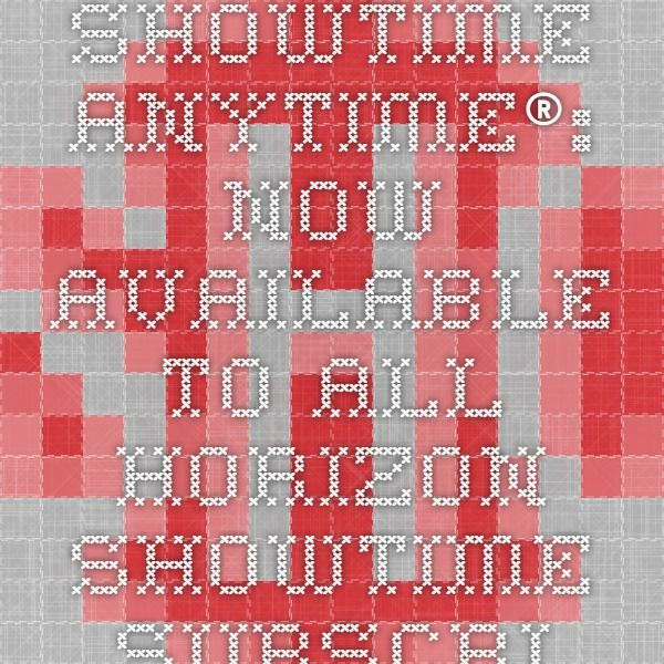 SHOWTIME ANYTIME®: - Now available to all Horizon Showtime subscribers.  Register at www.watchtveverywhere.com