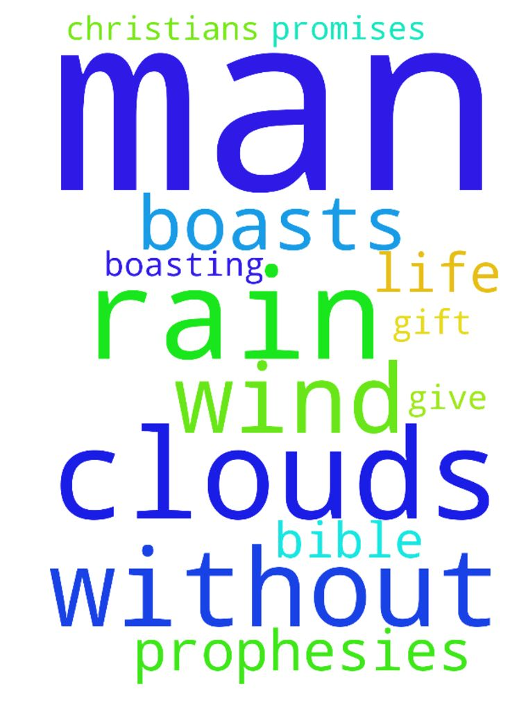 Like clouds and wind without rain is a man who boasts - Like clouds and wind without rain is a man who boasts of a gift he does not give. In my life that man is God. And boasting is promises in the bible and prophesies from other Christians.  Posted at: https://prayerrequest.com/t/H2J #pray #prayer #request #prayerrequest