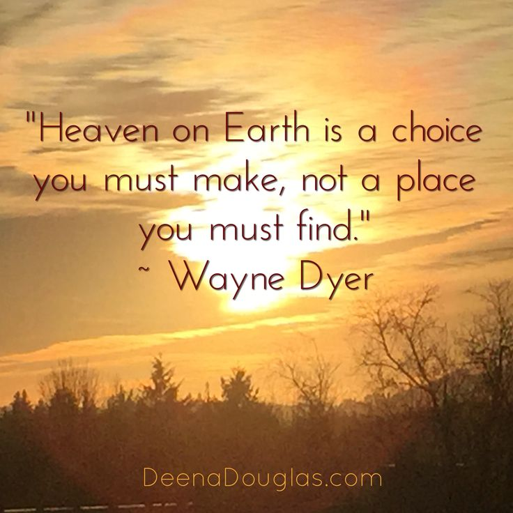 """Heaven on Earth is a choice you make, not a place you must find."" ~Wayne Dyer #quote www.DeenaDouglas.com"