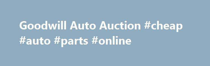 Goodwill Auto Auction #cheap #auto #parts #online http://remmont.com/goodwill-auto-auction-cheap-auto-parts-online/ #goodwill auto auction # This free sample resume for a firefighter has an accompanying firefighter sample. Accessibility | Contact us | Privacy policy | Site map | Tell a friend. Attend the goodwill auto auction to bid on a used car, truck or rv. Vehicles not paid for within one hour after the end of the auction will be auctioned at the next auction. A job training contract is…