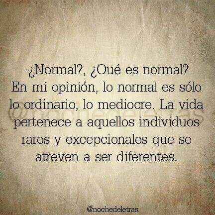 ¿Porque ese empeño en ser normal? ¿en ser todos iguales? Seria mas feliz el mundo entero si aceptaríamos q no tenemos q ser iguales que cada uno es diferente y eso ESTA BIENNNN