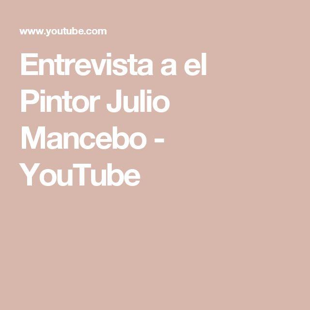 Entrevista a el Pintor Julio Mancebo - YouTube