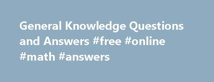 General Knowledge Questions and Answers #free #online #math #answers http://answer.remmont.com/general-knowledge-questions-and-answers-free-online-math-answers/  #quiz questions and answers # General Knowledge Questions and Answers General Knowledge Interview Questions and Answers Here you can find General Knowledge interview questions with answers and explanation. Why General Knowledge? In this section you can learn and practice General Knowledge (Questions with Answers) to improve your…