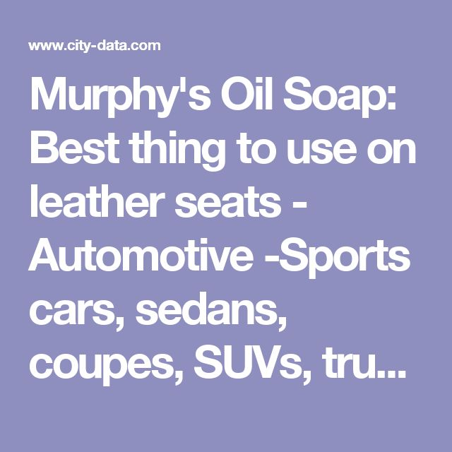 Murphy's Oil Soap: Best thing to use on leather seats - Automotive -Sports cars,  sedans, coupes, SUVs, trucks, motorcycles, tickets, dealers, repairs, gasoline, drivers... - Page 2 - City-Data Forum