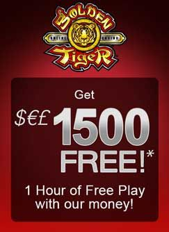 ​New players to Golden Tiger get $1500 free and one hour to keep whatever they win PLUS get up to $250 FREE on their first deposit. They also offer FREE membership to their unbeatable CasinoRewardsGroup loyalty program