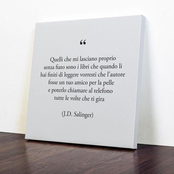 Quelli che mi lasciano proprio senza fiato sono i libri che quando li hai finiti di leggere vorresti che l'autore fosse un tuo amico per la pelle e poterlo chiamare al telefono tutte le volte che ti gira - J.D.Salinger