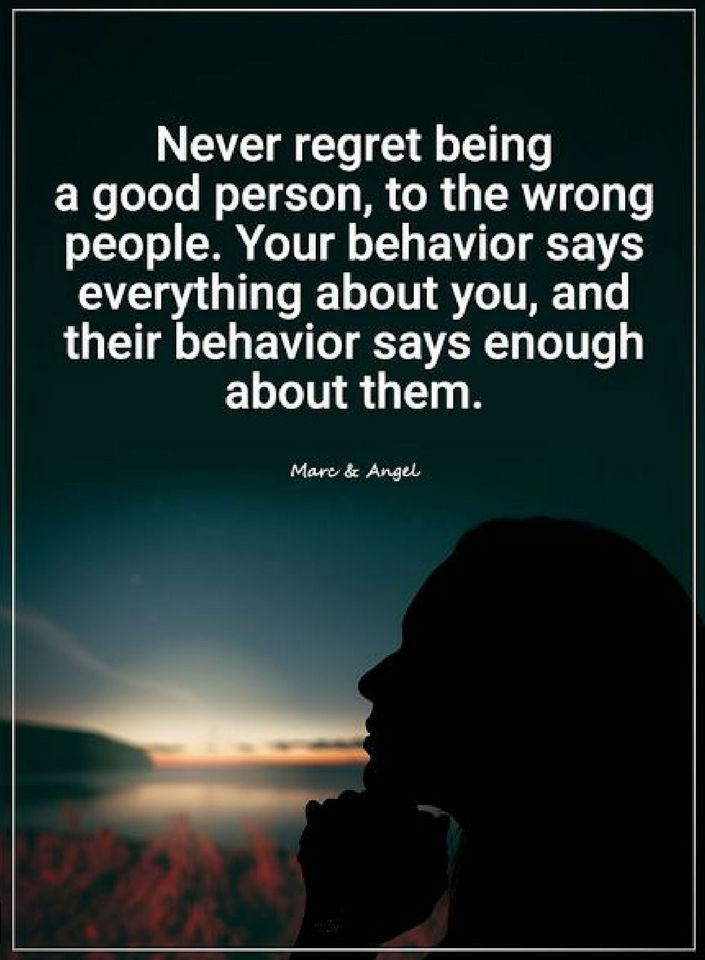 Quotes Never regret being a good person, to the wrong people. your behavior says enough about them.