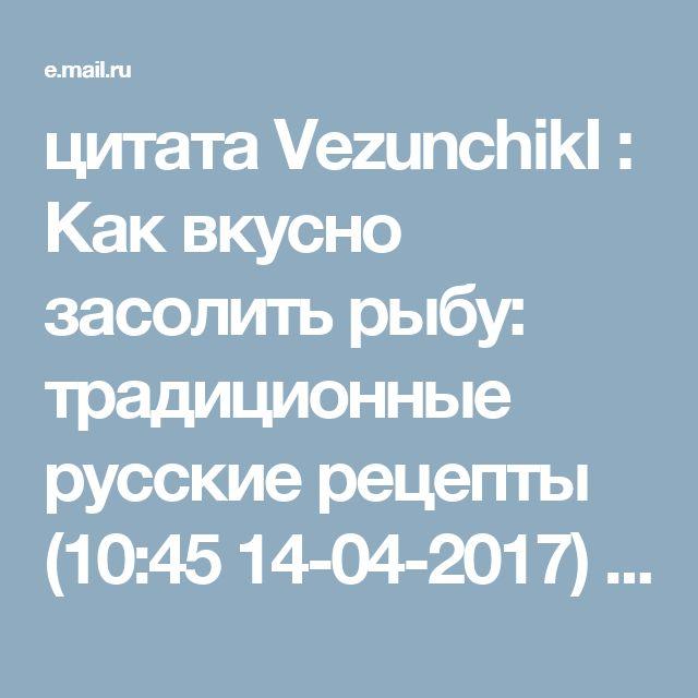 цитата VezunchikI : Как вкусно засолить рыбу: традиционные русские рецепты (10:45 14-04-2017) [4696211/413281919] - Почта Mail.Ru