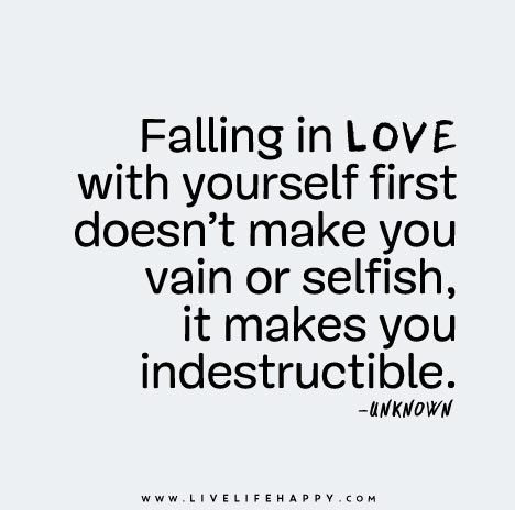 Falling in love with yourself first doesn't make you vain or selfish, it makes you indestructible.