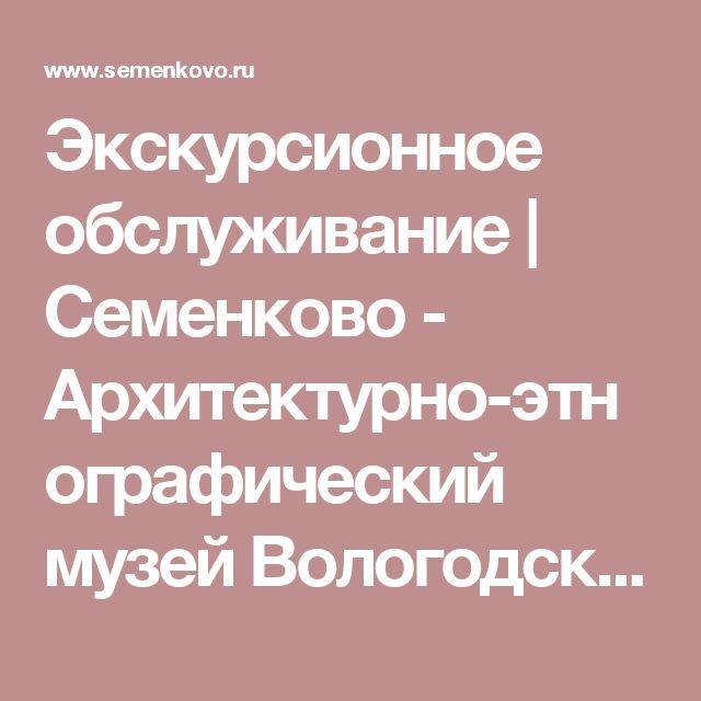 Экскурсионное обслуживание | Семенково - Архитектурно-этнографический музей Вологодской области