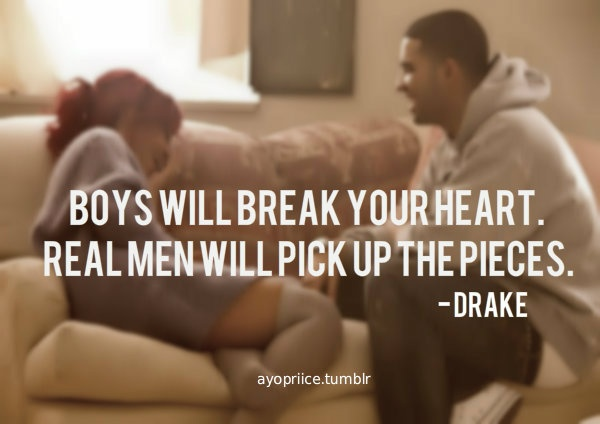 boys will break your heart. real men will pick up the pieces.  ~ drake