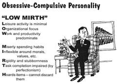 "Obsessive Compulsive Personality Disorder (OCPD) traits -- ""low mirth"" acronym: leisure activity is minimal, organizational focus, work and productivity dominate, miserly spending habits, inflexible about morals, values, etc, rigidity and stubbornness, task completion impaired by perfectionism, hoards items and cannot discard them"