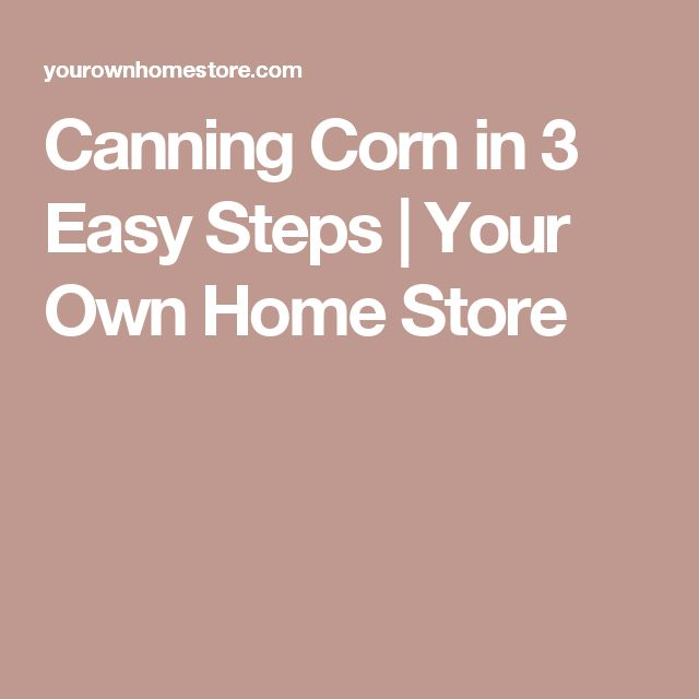 Canning Corn in 3 Easy Steps | Your Own Home Store