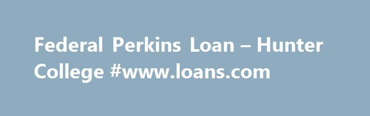Federal Perkins Loan – Hunter College #www.loans.com http://loan-credit.remmont.com/federal-perkins-loan-hunter-college-www-loans-com/  #perkins loan # Federal Perkins Loan A FEDERAL PERKINS LOAN is a low interest loan awarded by the College to students who demonstrate financial need. Perkins Loans can be used to cover tuition or other education-related expenses. Students must begin to repay these loans to the College 9 months after graduation or 9 months after […]