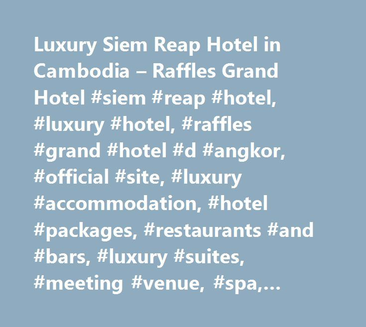 Luxury Siem Reap Hotel in Cambodia – Raffles Grand Hotel #siem #reap #hotel, #luxury #hotel, #raffles #grand #hotel #d #angkor, #official #site, #luxury #accommodation, #hotel #packages, #restaurants #and #bars, #luxury #suites, #meeting #venue, #spa, #siem #reap, #cambodia http://riverside.remmont.com/luxury-siem-reap-hotel-in-cambodia-raffles-grand-hotel-siem-reap-hotel-luxury-hotel-raffles-grand-hotel-d-angkor-official-site-luxury-accommodation-hotel-packages-restaurants/  # Raffles Grand…