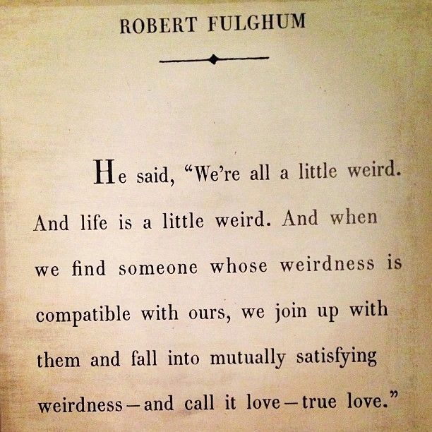 We join up with them and fall ito mutually satisfying weirdness- and call it love - true love