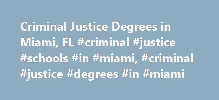Criminal Justice Degrees in Miami, FL #criminal #justice #schools #in #miami, #criminal #justice #degrees #in #miami http://indianapolis.remmont.com/criminal-justice-degrees-in-miami-fl-criminal-justice-schools-in-miami-criminal-justice-degrees-in-miami/  # Criminal Justice Degrees in Miami, FL: Program Descriptions Miami, FL, Criminal Justice Degree Programs Many colleges in the Miami, FL, area offer degree programs in criminal justice. This article gives an overview of three public and…