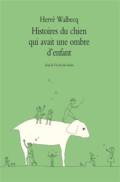 Histoires d u chien qui avait une ombre d'enfant / Hervé Walbecq. - Ecole des Loisirs, 2015