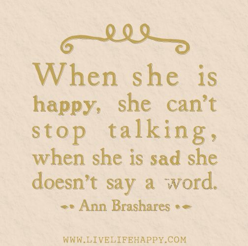 When she is happy, she can't stop talking, when she is sad she doesn't say a word. -Ann Brashares | Flickr - Photo Sharing!so true