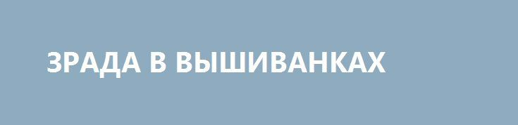 ЗРАДА В ВЫШИВАНКАХ http://rusdozor.ru/2017/05/18/zrada-v-vyshivankax/  Зрада! Многие в вышиванках, а голосов для введения санкций против тирана, автора диктаторских законов 16 января и узурпатора власти Януковича не хватило. Это же зраджена перемога!  Эх, жаль в мире слабо прониклись нашей идеей националистического фетиша. Вот, вы представьте… ...