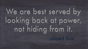 On sousveillance and surveillance: We are best served by looking back at power, not hiding from it.   -- David Brin