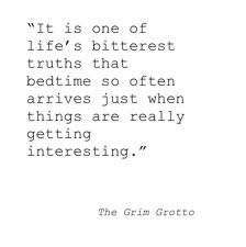 It is one of life's bitterest truths that bedtime so often arrived just when things are really getting interesting.