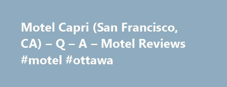 Motel Capri (San Francisco, CA) – Q – A – Motel Reviews #motel #ottawa http://hotels.remmont.com/motel-capri-san-francisco-ca-q-a-motel-reviews-motel-ottawa/  #motel capri san francisco # Motel Capri Reviews, San Francisco Reviewed 2 weeks ago This hotel was pricey (though not by San Fran standards) but was in a good location to walk to variety of eateries, small shops and bus stops. Our corner room was spacious and clean. Big TV, small frig and coffee maker [...]Read More...