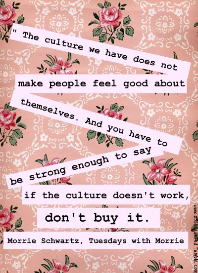 """""""The culture we have does not make people feel good about themselves. And you have to be strong enough to say if the culture doesn't work, don't buy it."""" - Morrie Schwartz"""